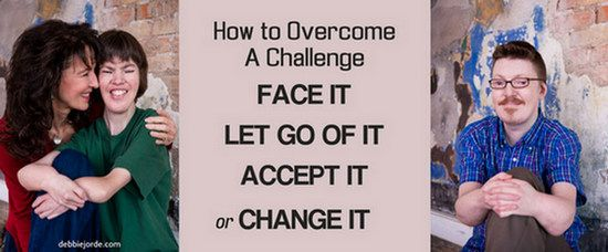 How to Overcome A Challenges: FACE IT, LET GO OF IT, ACCEPT IT, or CHANGE IT