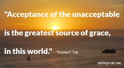 Acceptance of the unacceptable is the greatest source of grace, in this world. ~Eckhart Tole