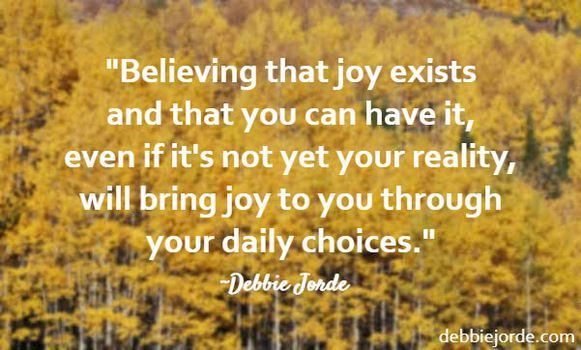 Believing that joy exists and that you can have it, creates joy.